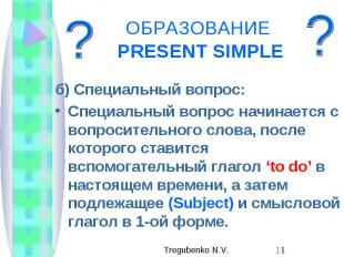 ОБРАЗОВАНИЕ PRESENT SIMPLE б) Специальный вопрос: Специальный вопрос начинается