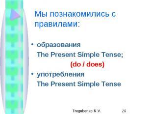 Мы познакомились с правилами: образования The Present Simple Tense; (do / does)