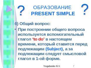 ОБРАЗОВАНИЕ PRESENT SIMPLE б) Общий вопрос: При построении общего вопроса исполь