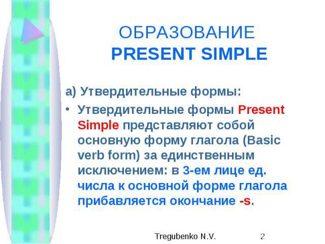 ОБРАЗОВАНИЕ PRESENT SIMPLE а) Утвердительные формы: Утвердительные формы Present Simple представляют собой основную форму глагола (Basic verb form) за единственным исключением: в 3-ем лице ед. числа к основной форме глагола прибавляется окончание -s.