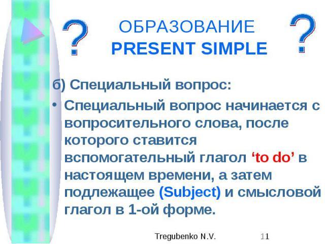 ОБРАЗОВАНИЕ PRESENT SIMPLE б) Специальный вопрос: Специальный вопрос начинается с вопросительного слова, после которого ставится вспомогательный глагол 'to do' в настоящем времени, а затем подлежащее (Subject) и смысловой глагол в 1-ой форме.