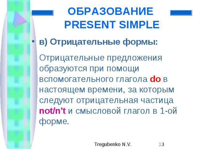 ОБРАЗОВАНИЕ PRESENT SIMPLE в) Отрицательные формы: Отрицательные предложения образуются при помощи вспомогательного глагола do в настоящем времени, за которым следуют отрицательная частица not/n't и смысловой глагол в 1-ой форме.