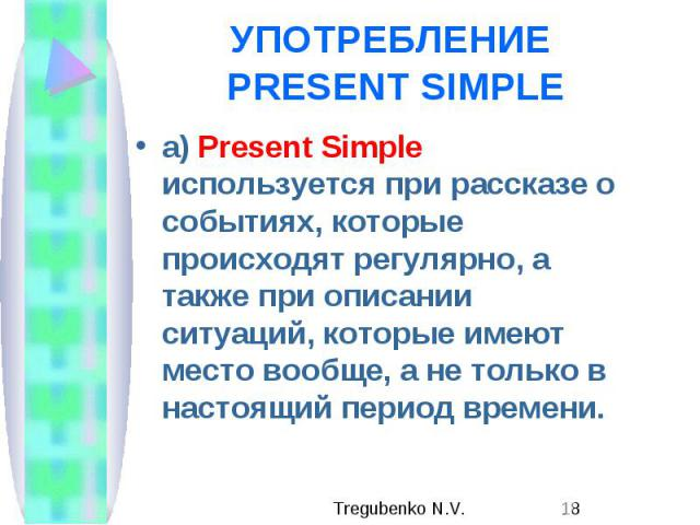 УПОТРЕБЛЕНИЕ PRESENT SIMPLE а) Present Simple используется при рассказе о событиях, которые происходят регулярно, а также при описании ситуаций, которые имеют место вообще, а не только в настоящий период времени.