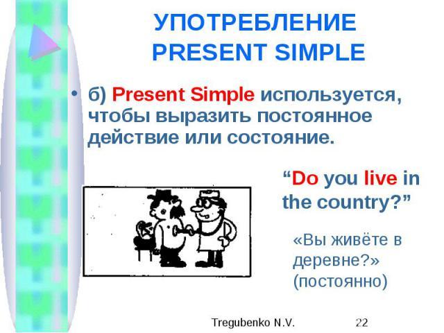 УПОТРЕБЛЕНИЕ PRESENT SIMPLE б) Present Simple используется, чтобы выразить постоянное действие или состояние.