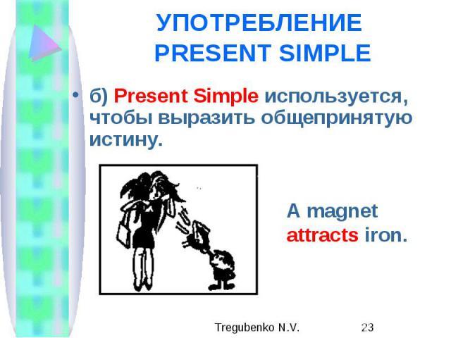 УПОТРЕБЛЕНИЕ PRESENT SIMPLE б) Present Simple используется, чтобы выразить общепринятую истину.
