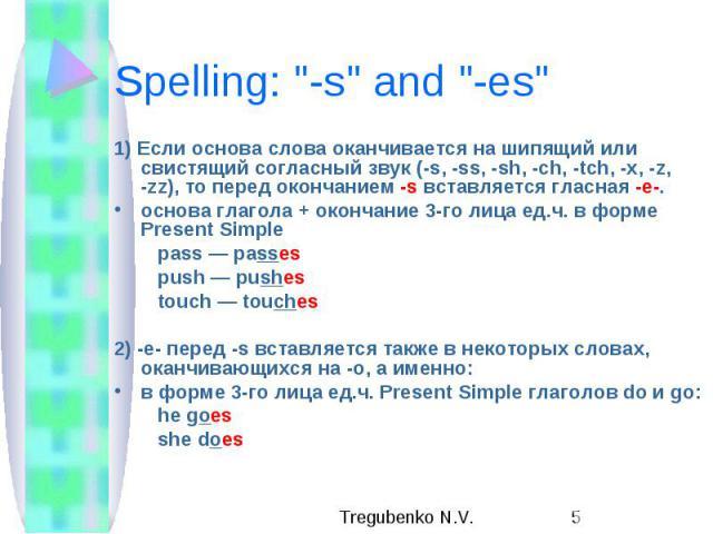 """Spelling: """"-s"""" and """"-es"""" 1) Если основа слова оканчивается на шипящий или свистящий согласный звук (-s, -ss, -sh, -ch, -tch, -x, -z, -zz), то перед окончанием -s вставляется гласная -e-. основа глагола + окончание 3-го лица ед.ч.…"""
