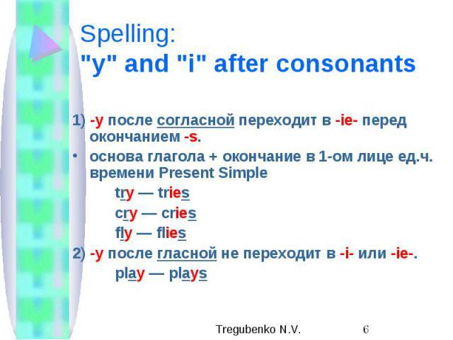"""Spelling: """"y"""" and """"i"""" after consonants 1) -y после согласной переходит в -ie- перед окончанием -s. основа глагола + окончание в 1-ом лице ед.ч. времени Present Simple try — tries cry — cries fly — flies 2) -y после гласной не пер…"""