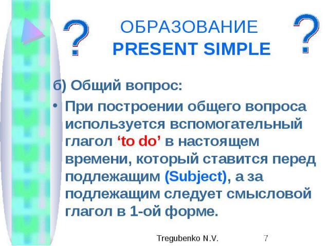 ОБРАЗОВАНИЕ PRESENT SIMPLE б) Общий вопрос: При построении общего вопроса используется вспомогательный глагол 'to do' в настоящем времени, который ставится перед подлежащим (Subject), а за подлежащим следует смысловой глагол в 1-ой форме.