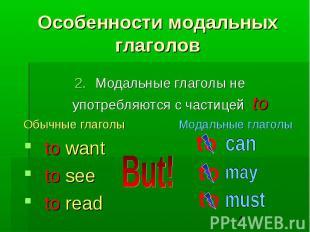 Особенности модальных глаголов Модальные глаголы не употребляются с частицей to