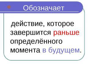 Обозначает Обозначает действие, которое завершится раньше определённого момента
