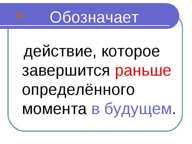 Обозначает Обозначает действие, которое завершится раньше определённого момента в будущем.
