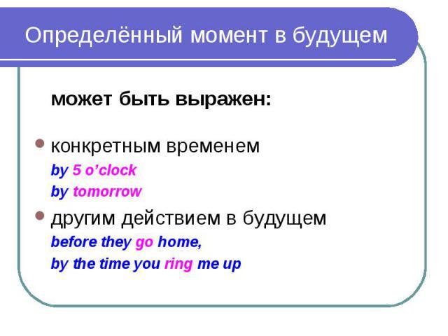 Определённый момент в будущем может быть выражен: конкретным временем by 5 o'clock by tomorrow другим действием в будущем before they go home, by the time you ring me up