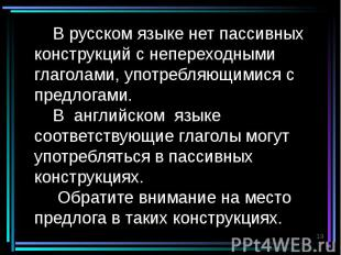 В русском языке нет пассивных конструкций с непереходными глаголами, употребляющ