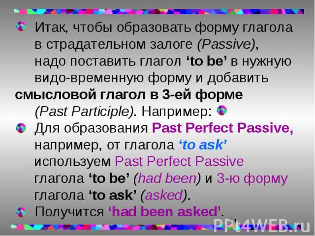 Итак, чтобы образовать форму глагола в страдательном залоге (Passive), Итак, чтобы образовать форму глагола в страдательном залоге (Passive), надо поставить глагол 'to be' в нужную видо-временную форму и добавить смысловой глагол в 3-ей форме (Past …