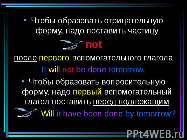 Чтобы образовать отрицательную форму, надо поставить частицу Чтобы образовать отрицательную форму, надо поставить частицу not после первого вспомогательного глагола It will not be done tomorrow. Чтобы образовать вопросительную форму, надо первый всп…