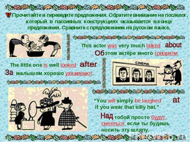 Прочитайте и переведите предложения. Обратите внимание на послелог, который в пассивных конструкциях оказывается в конце предложения. Сравните с предложением на русском языке.