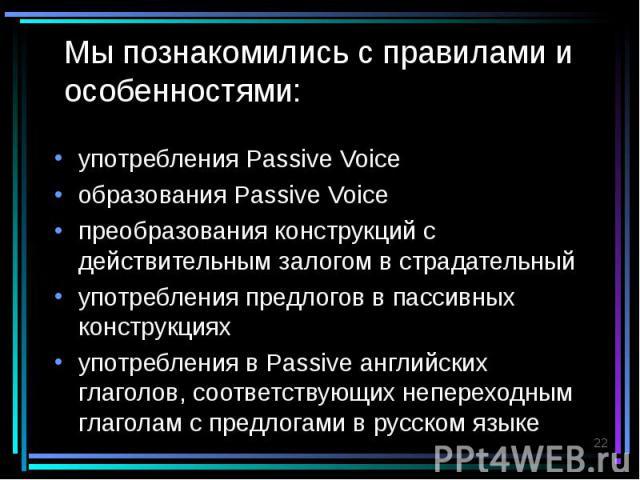 Мы познакомились с правилами и особенностями: употребления Passive Voice образования Passive Voice преобразования конструкций с действительным залогом в страдательный употребления предлогов в пассивных конструкциях употребления в Passive английских …