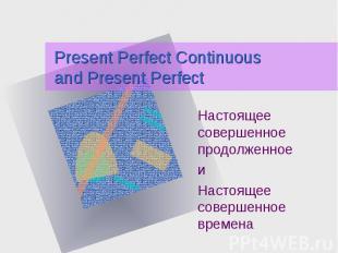 Present Perfect Continuous and Present Perfect Настоящее совершенное продолженно