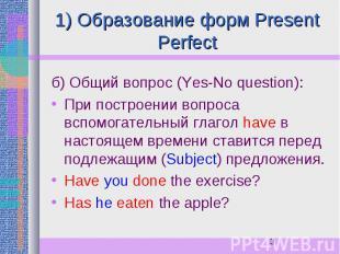 1) Образование форм Present Perfect б) Общий вопрос (Yes-No question): При постр