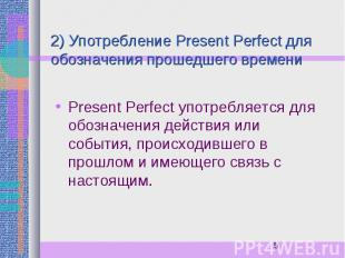2) Употребление Present Perfect для обозначения прошедшего времени Present Perfe