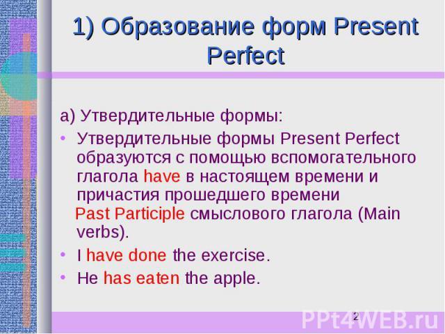 1) Образование форм Present Perfect а) Утвердительные формы: Утвердительные формы Present Perfect образуются с помощью вспомогательного глагола have в настоящем времени и причастия прошедшего времени Past Participle смыслового глагола (Main verbs). …