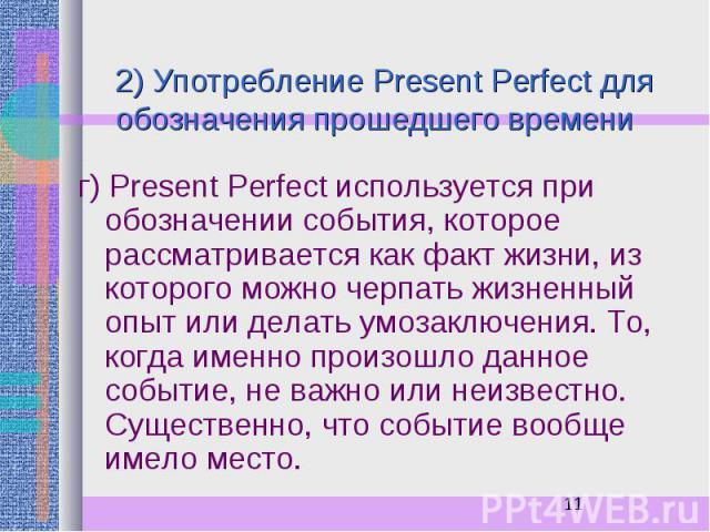 2) Употребление Present Perfect для обозначения прошедшего времени г) Present Perfect используется при обозначении события, которое рассматривается как факт жизни, из которого можно черпать жизненный опыт или делать умозаключения. То, когда именно п…