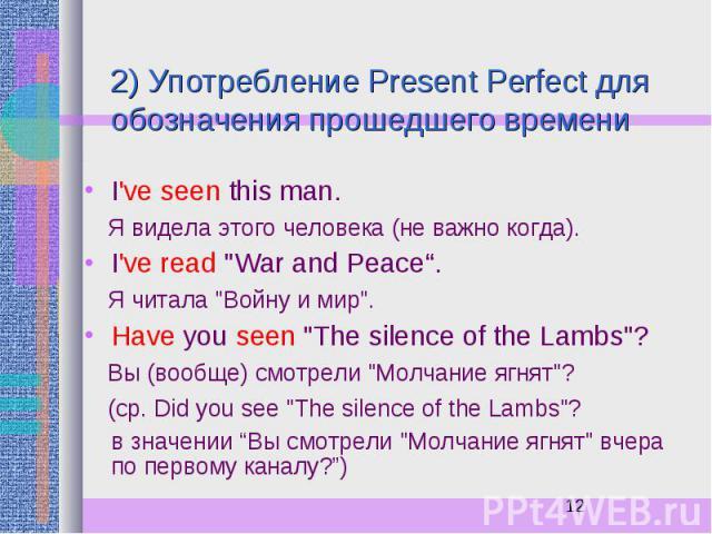 """2) Употребление Present Perfect для обозначения прошедшего времени I've seen this man. Я видела этого человека (не важно когда). I've read """"War and Peace"""". Я читала """"Войну и мир"""". Have you seen """"The silence of the Lambs""""? Вы…"""