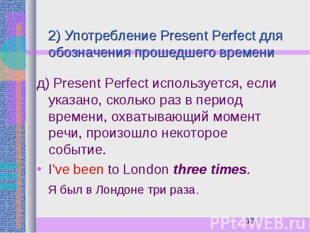 2) Употребление Present Perfect для обозначения прошедшего времени д) Present Perfect используется, если указано, сколько раз в период времени, охватывающий момент речи, произошло некоторое событие. I've been to London three times. Я был в Лондоне т…