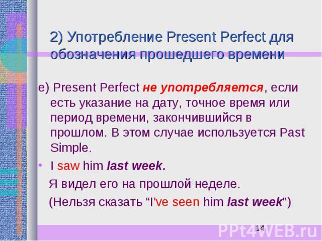 2) Употребление Present Perfect для обозначения прошедшего времени е) Present Perfect не употребляется, если есть указание на дату, точное время или период времени, закончившийся в прошлом. В этом случае используется Past Simple. I saw him last week…