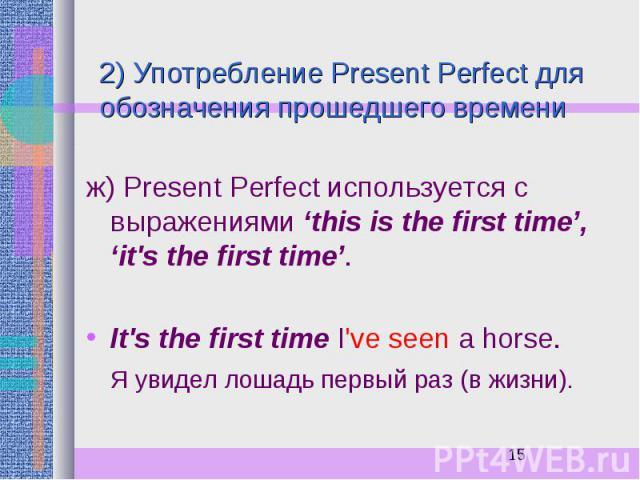 2) Употребление Present Perfect для обозначения прошедшего времени ж) Present Perfect используется с выражениями 'this is the first time', 'it's the first time'. It's the first time I've seen a horse. Я увидел лошадь первый раз (в жизни).