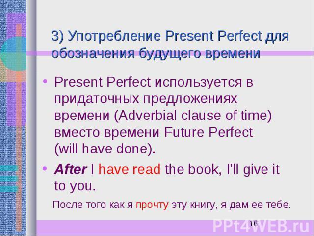 3) Употребление Present Perfect для обозначения будущего времени Present Perfect используется в придаточных предложениях времени (Adverbial clause of time) вместо времени Future Perfect (will have done). After I have read the book, I'll give it to y…