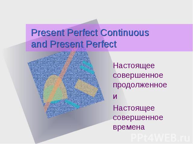 Present Perfect Continuous and Present Perfect Настоящее совершенное продолженное и Настоящее совершенное времена