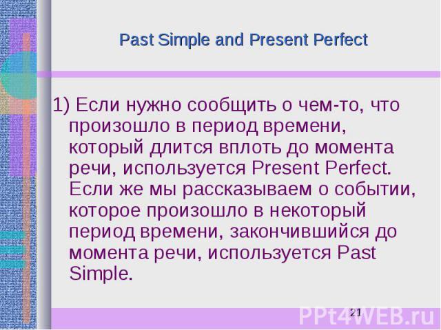 Past Simple and Present Perfect 1) Если нужно сообщить о чем-то, что произошло в период времени, который длится вплоть до момента речи, используется Present Perfect. Если же мы рассказываем о событии, которое произошло в некоторый период времени, за…