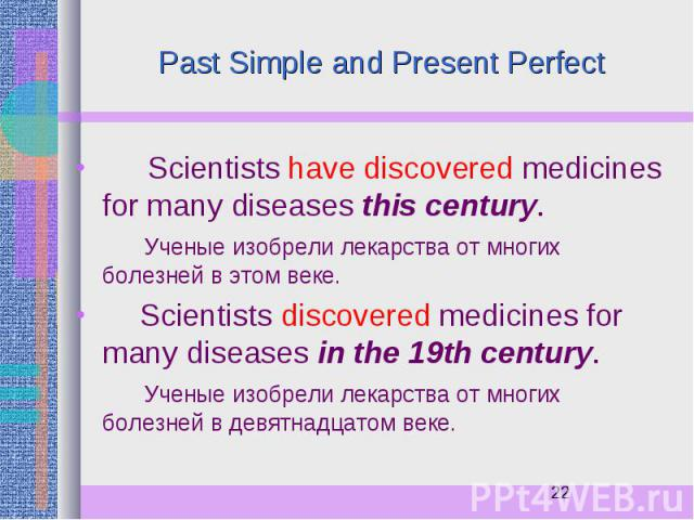 Past Simple and Present Perfect Scientists have discovered medicines for many diseases this century. Ученые изобрели лекарства от многих болезней в этом веке. Scientists discovered medicines for many diseases in the 19th century. Ученые изобрели лек…