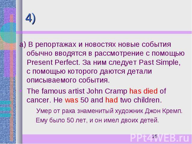 4) а) В репортажах и новостях новые события обычно вводятся в рассмотрение с помощью Present Perfect. За ним следует Past Simple, с помощью которого даются детали описываемого события. The famous artist John Cramp has died of cancer. He was 50 and h…