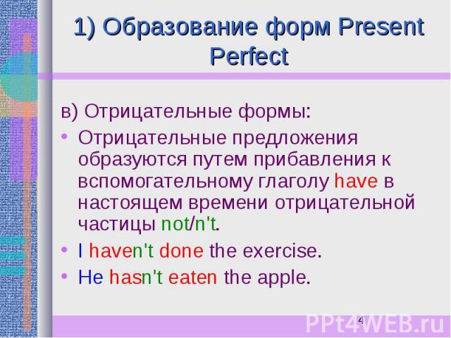 1) Образование форм Present Perfect в) Отрицательные формы: Отрицательные предложения образуются путем прибавления к вспомогательному глаголу have в настоящем времени отрицательной частицы not/n't. I haven't done the exercise. He hasn't eaten the apple.
