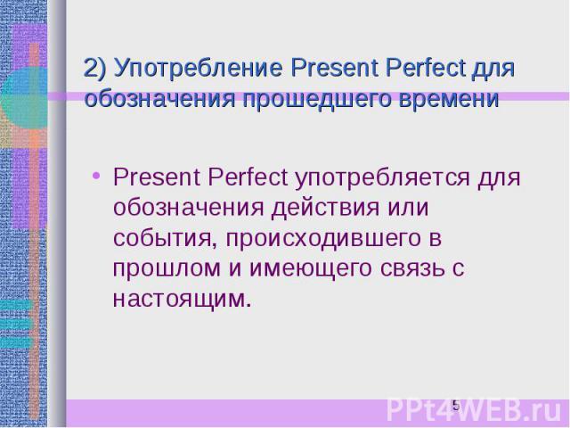 2) Употребление Present Perfect для обозначения прошедшего времени Present Perfect употребляется для обозначения действия или события, происходившего в прошлом и имеющего связь с настоящим.