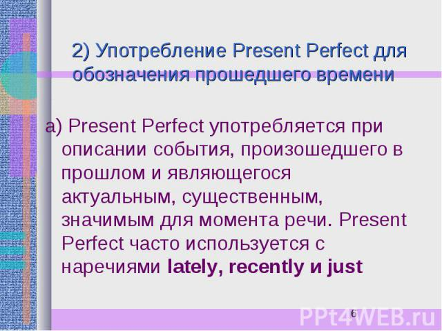 2) Употребление Present Perfect для обозначения прошедшего времени а) Present Perfect употребляется при описании события, произошедшего в прошлом и являющегося актуальным, существенным, значимым для момента речи. Present Perfect часто используется с…