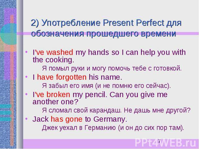 2) Употребление Present Perfect для обозначения прошедшего времени I've washed my hands so I can help you with the cooking. Я помыл руки и могу помочь тебе с готовкой. I have forgotten his name. Я забыл его имя (и не помню его сейчас). I've broken m…