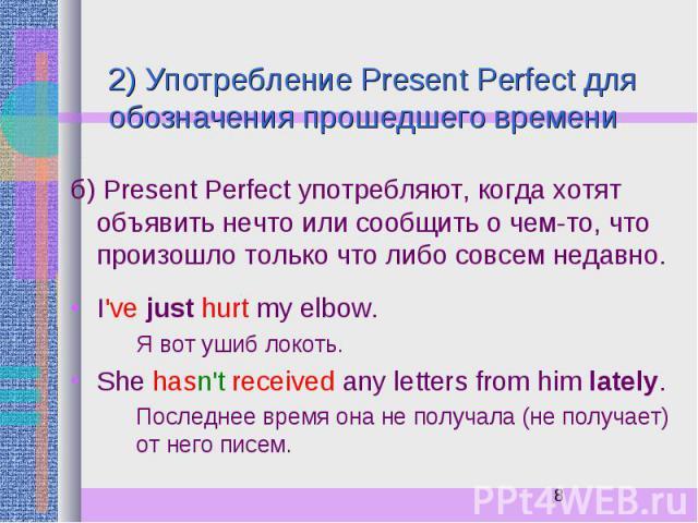 2) Употребление Present Perfect для обозначения прошедшего времени б) Present Perfect употребляют, когда хотят объявить нечто или сообщить о чем-то, что произошло только что либо совсем недавно. I've just hurt my elbow. Я вот ушиб локоть. She hasn't…