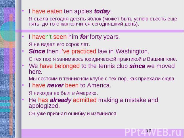 I have eaten ten apples today. I have eaten ten apples today. Я съела сегодня десять яблок (может быть успею съесть еще пять, до того как кончится сегодняшний день). I haven't seen him for forty years. Я не видел его сорок лет. Since then I've pract…