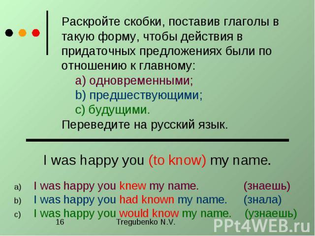 Раскройте скобки, поставив глаголы в такую форму, чтобы действия в придаточных предложениях были по отношению к главному: a) одновременными; b) предшествующими; c) будущими. Переведите на русский язык. I was happy you (to know) my name. I was happy …