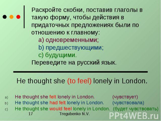 Раскройте скобки, поставив глаголы в такую форму, чтобы действия в придаточных предложениях были по отношению к главному: a) одновременными; b) предшествующими; c) будущими. Переведите на русский язык. He thought she (to feel) lonely in London. He t…