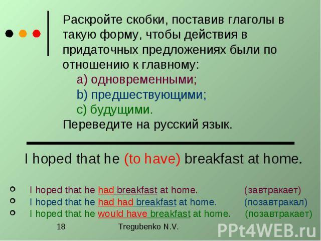 Раскройте скобки, поставив глаголы в такую форму, чтобы действия в придаточных предложениях были по отношению к главному: a) одновременными; b) предшествующими; c) будущими. Переведите на русский язык. I hoped that he (to have) breakfast at home. I …