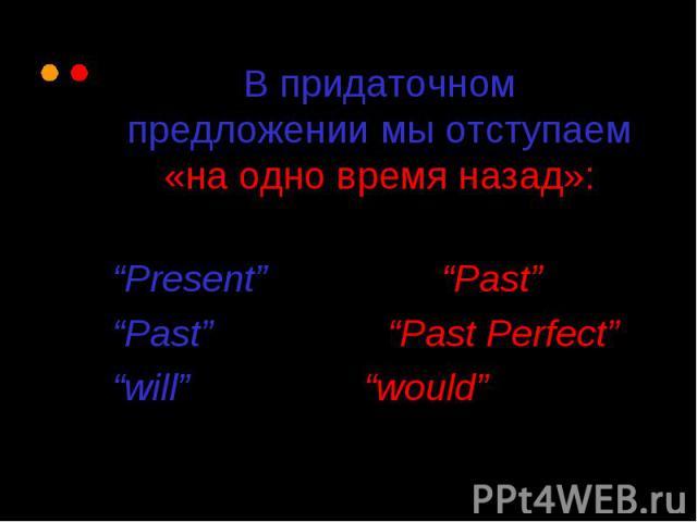 "В придаточном предложении мы отступаем «на одно время назад»: ""Present"" becomes ""Past"" ""Past"" becomes ""Past Perfect"" ""will"" becomes ""would"""