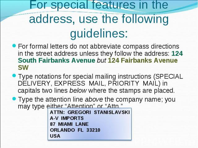 For formal letters do not abbreviate compass directions in the street address unless they follow the address: 124 South Fairbanks Avenue but 124 Fairbanks Avenue SW For formal letters do not abbreviate compass directions in the street address unless…