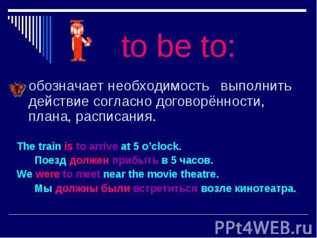 обозначает необходимость выполнить действие согласно договорённости, плана, расписания. обозначает необходимость выполнить действие согласно договорённости, плана, расписания. The train is to arrive at 5 o'clock. Поезд должен прибыть в 5 часов. We w…