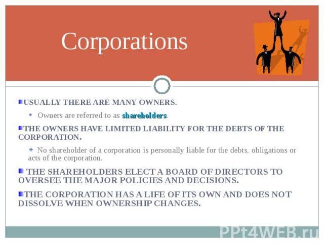 USUALLY THERE ARE MANY OWNERS. USUALLY THERE ARE MANY OWNERS. Owners are referred to as shareholders. THE OWNERS HAVE LIMITED LIABILITY FOR THE DEBTS OF THE CORPORATION. No shareholder of a corporation is personally liable for the debts, obligations…