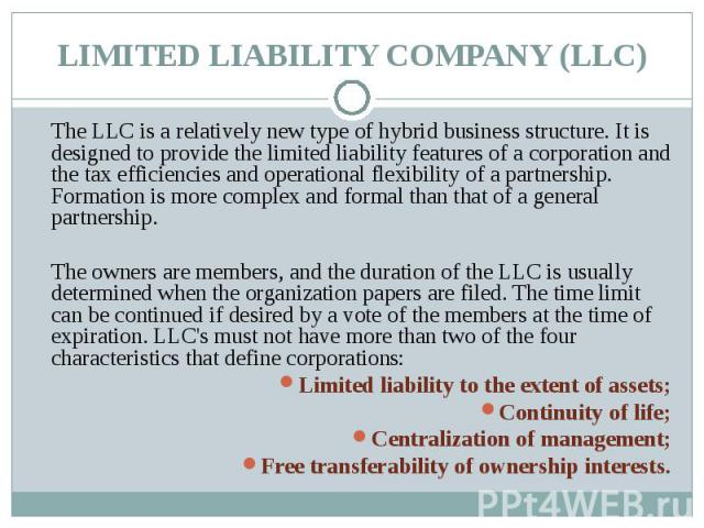 The LLC is a relatively new type of hybrid business structure. It is designed to provide the limited liability features of a corporation and the tax efficiencies and operational flexibility of a partnership. Formation is more complex and formal than…