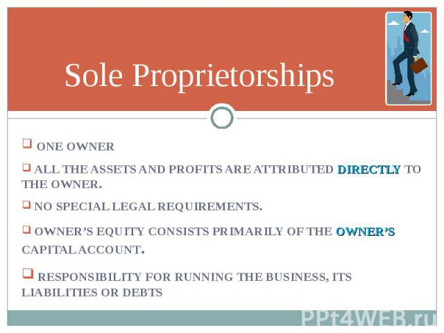 ONE OWNER ONE OWNER ALL THE ASSETS AND PROFITS ARE ATTRIBUTED DIRECTLY TO THE OWNER. NO SPECIAL LEGAL REQUIREMENTS. OWNER'S EQUITY CONSISTS PRIMARILY OF THE OWNER'S CAPITAL ACCOUNT. RESPONSIBILITY FOR RUNNING THE BUSINESS, ITS LIABILITIES OR DEBTS